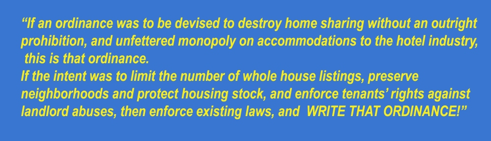 "Blue field with yellow text: ""If an ordinance was to be devised to destroy home sharing without an outright prohibition, and unfettered monopoly on accommodations to the hotel industry, this is that ordinance. If the intent was to limit the number of whole house listings, preserve neighborhoods and protect housing stock, and enforce tenants' rights against landlord abuses, then enforce existing laws, and  WRI"